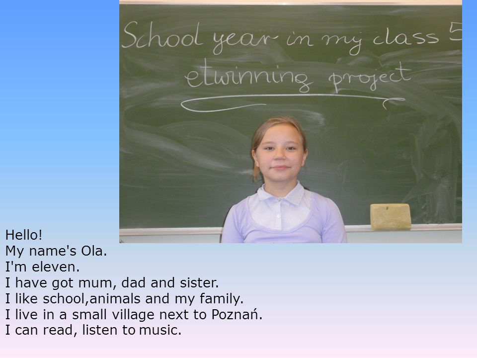 Hello! My name s Ola. I m eleven. I have got mum, dad and sister. I like school,animals and my family.