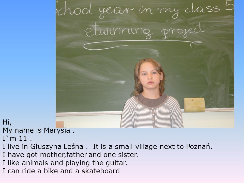 Hi, My name is Marysia . I`m 11 . I live in Głuszyna Leśna . It is a small village next to Poznań.