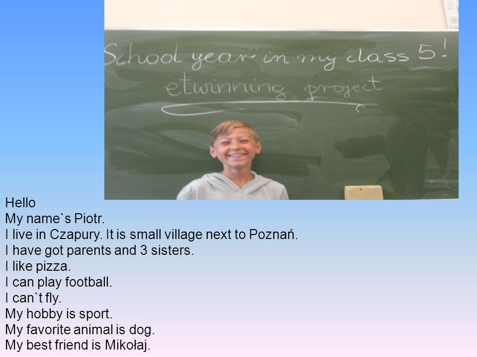 Hello My name`s Piotr. I live in Czapury. It is small village next to Poznań. I have got parents and 3 sisters.