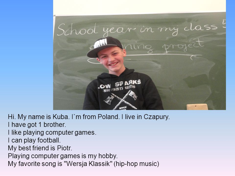 Hi. My name is Kuba. I`m from Poland. I live in Czapury.