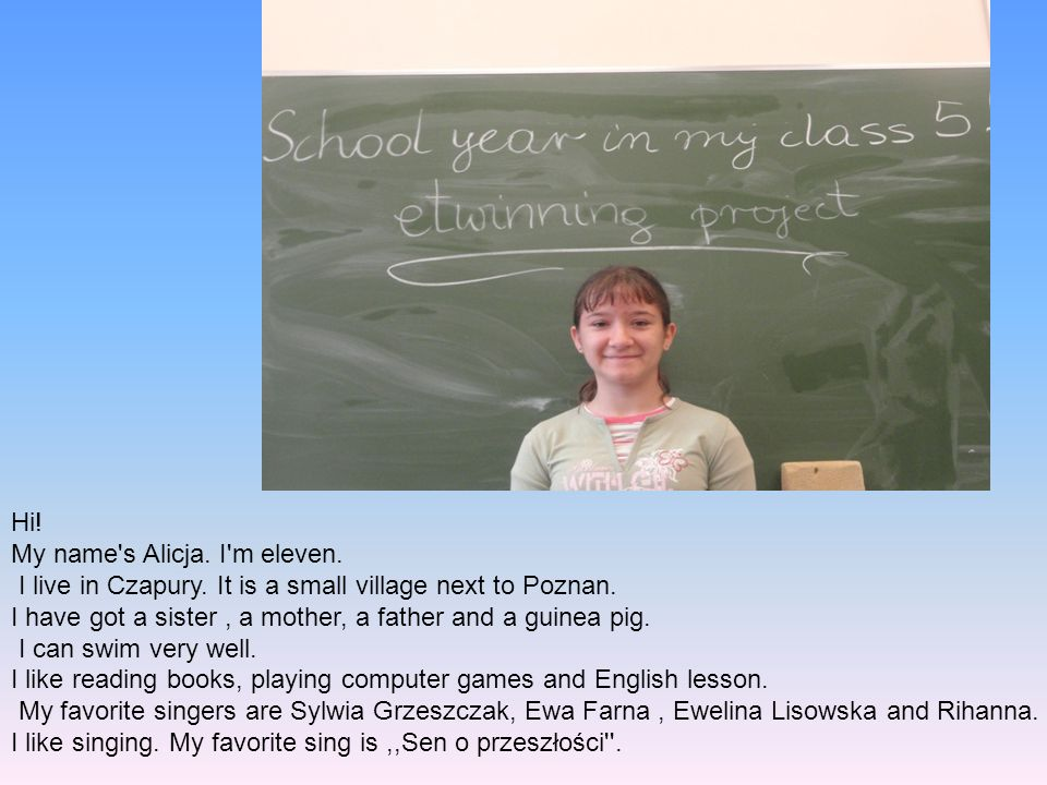 Hi! My name s Alicja. I m eleven. I live in Czapury. It is a small village next to Poznan.