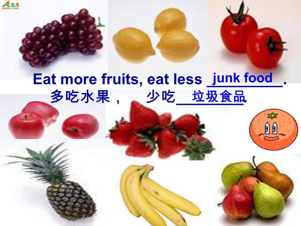 Eat more fruits, eat less _________. 多吃水果, 少吃________.