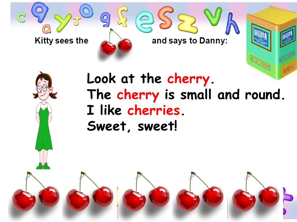 The cherry is small and round. I like cherries. Sweet, sweet!