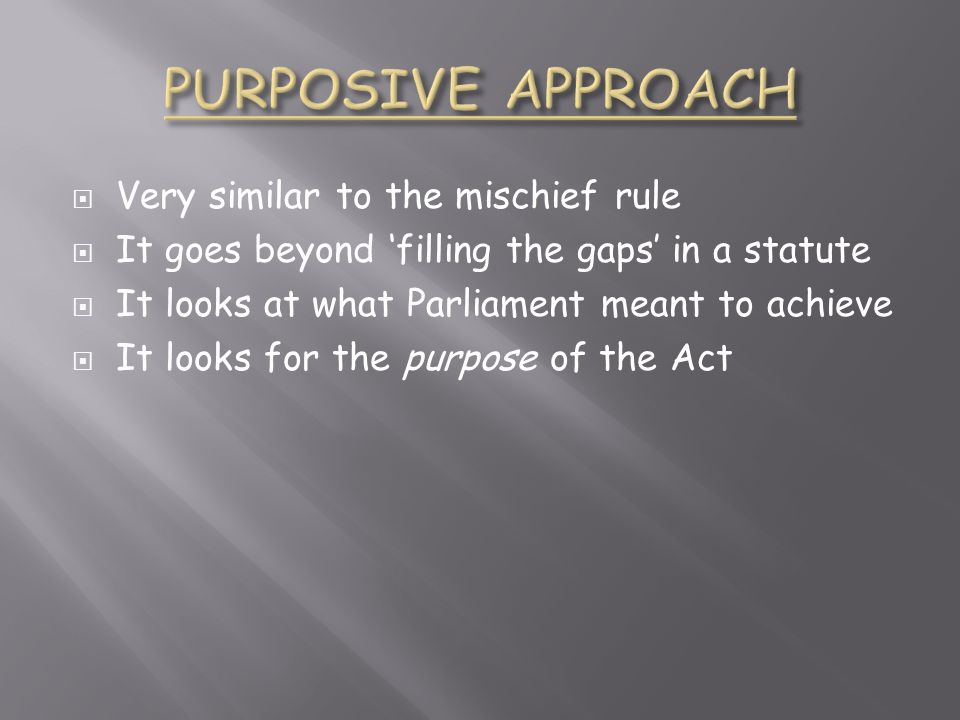 PURPOSIVE APPROACH Very similar to the mischief rule