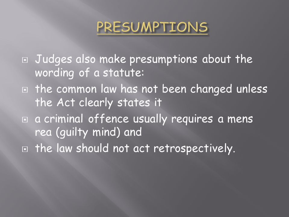 PRESUMPTIONS Judges also make presumptions about the wording of a statute: the common law has not been changed unless the Act clearly states it.