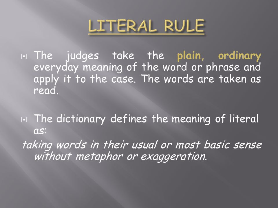 LITERAL RULE The judges take the plain, ordinary everyday meaning of the word or phrase and apply it to the case. The words are taken as read.