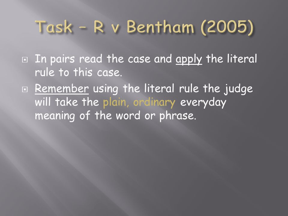 Task – R v Bentham (2005) In pairs read the case and apply the literal rule to this case.