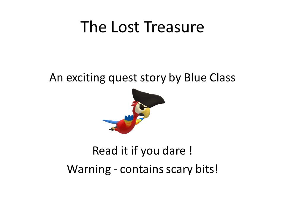 The Lost Treasure An exciting quest story by Blue Class Read it if you dare .