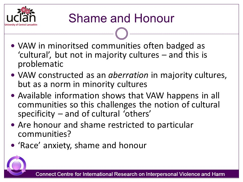 Shame and Honour VAW in minoritsed communities often badged as 'cultural', but not in majority cultures – and this is problematic.
