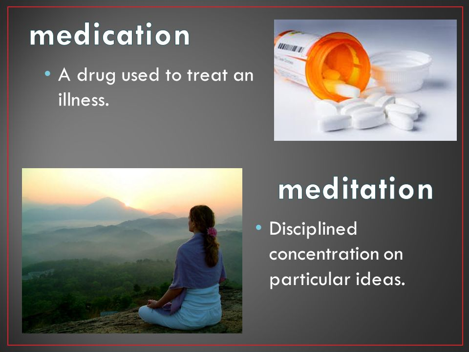 medication meditation A drug used to treat an illness.