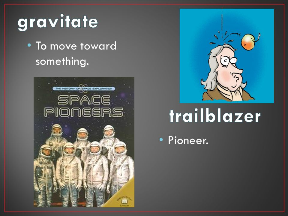 gravitate To move toward something. trailblazer Pioneer.
