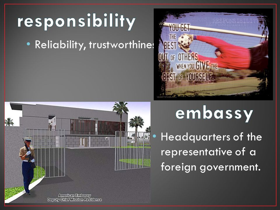responsibility embassy Reliability, trustworthiness.