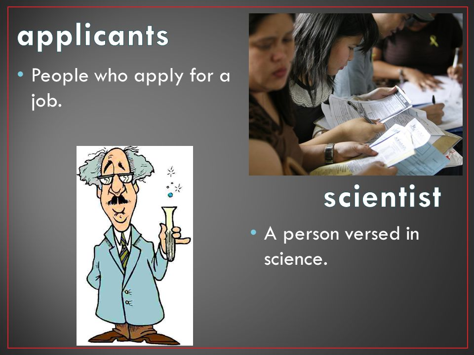 applicants scientist People who apply for a job.