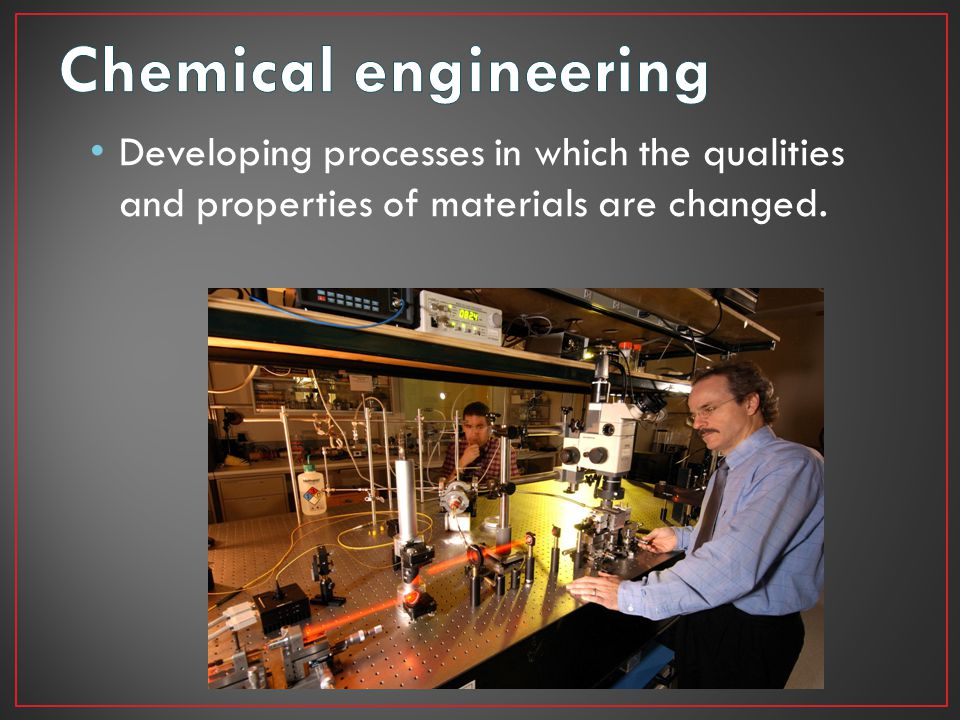Chemical engineering Developing processes in which the qualities and properties of materials are changed.