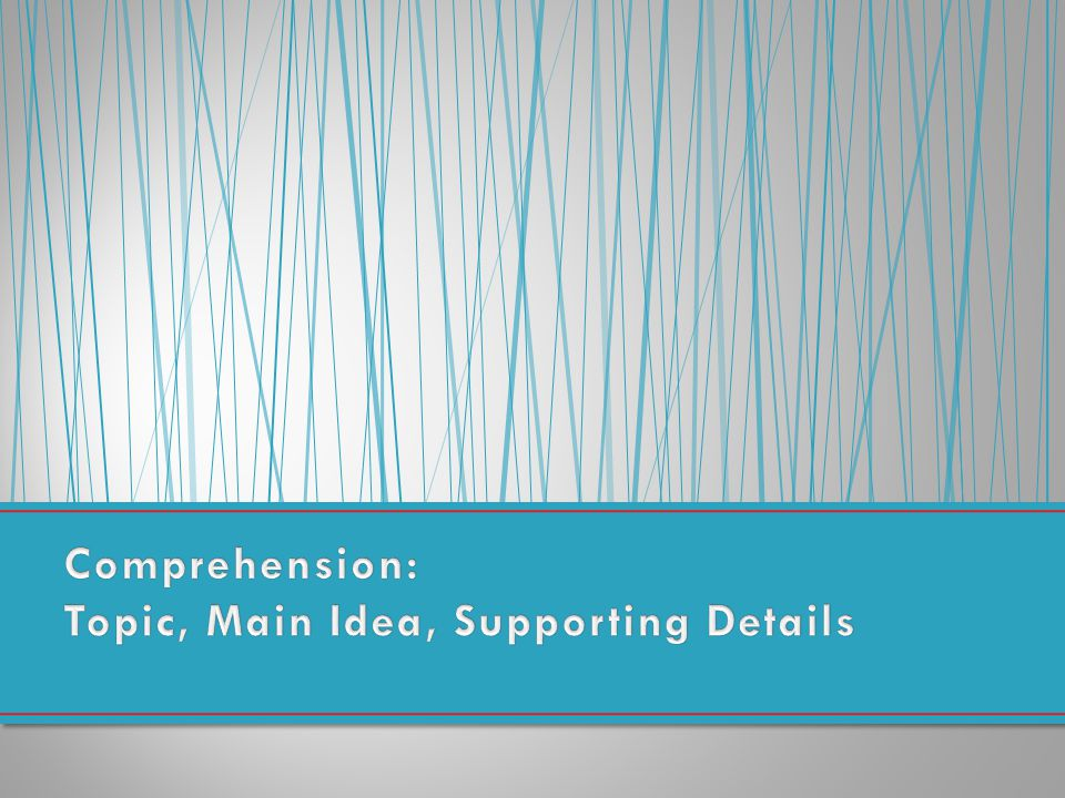Comprehension: Topic, Main Idea, Supporting Details