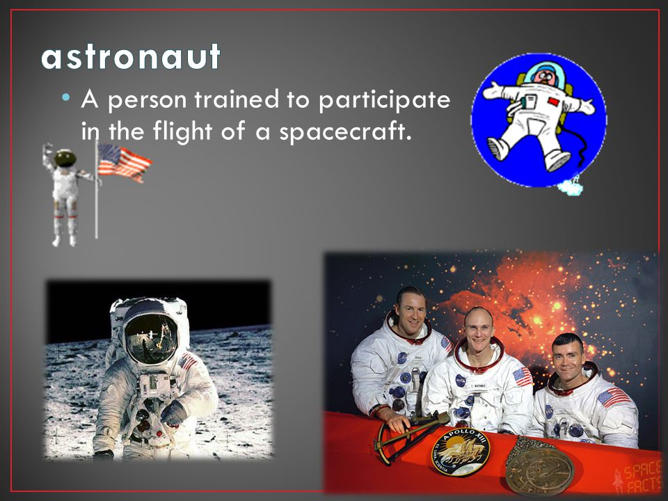 astronaut A person trained to participate in the flight of a spacecraft.