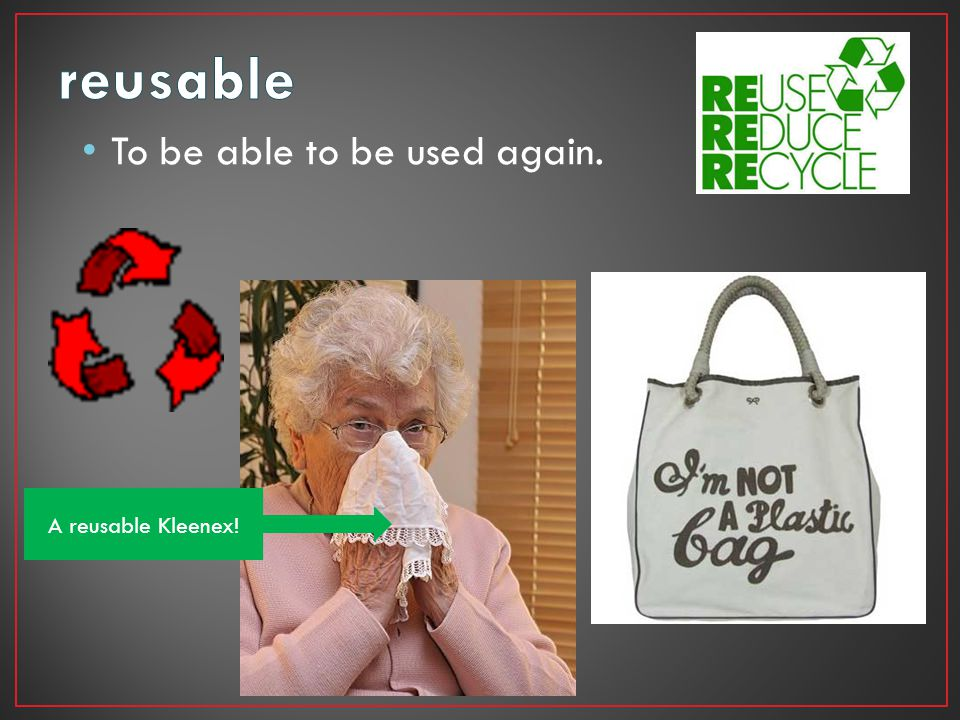 reusable To be able to be used again. A reusable Kleenex!