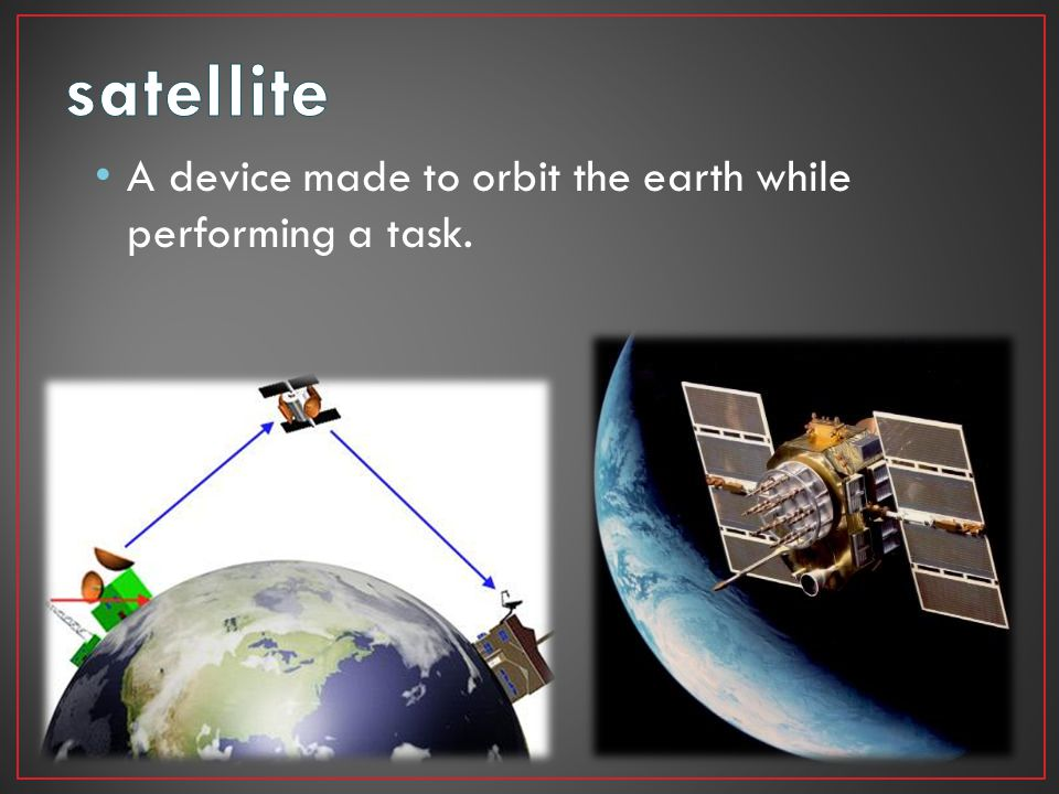 satellite A device made to orbit the earth while performing a task.