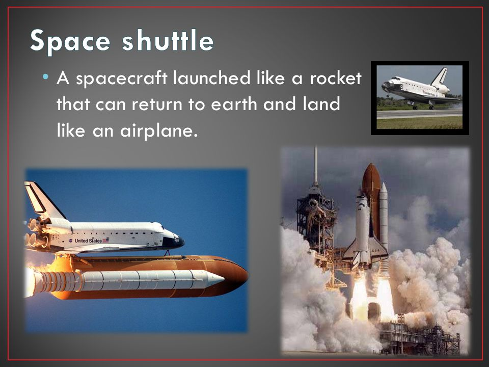 Space shuttle A spacecraft launched like a rocket that can return to earth and land like an airplane.