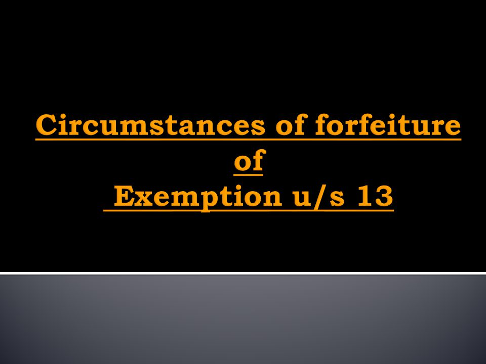 Circumstances of forfeiture of Exemption u/s 13