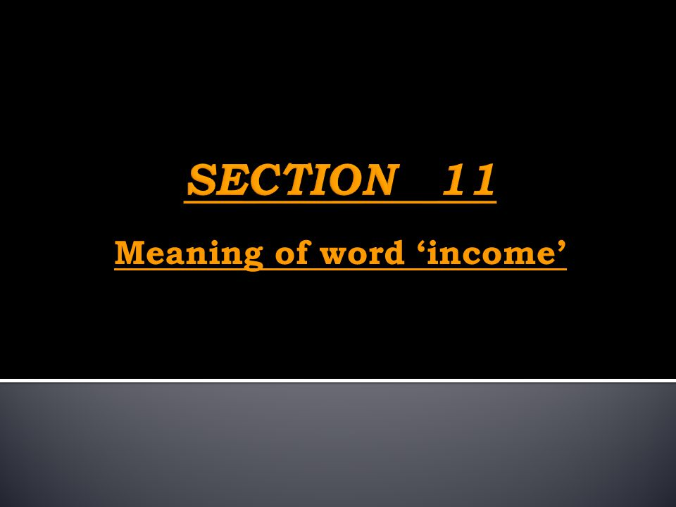 SECTION 11 Meaning of word 'income'
