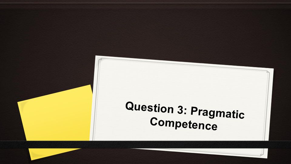 Question 3: Pragmatic Competence