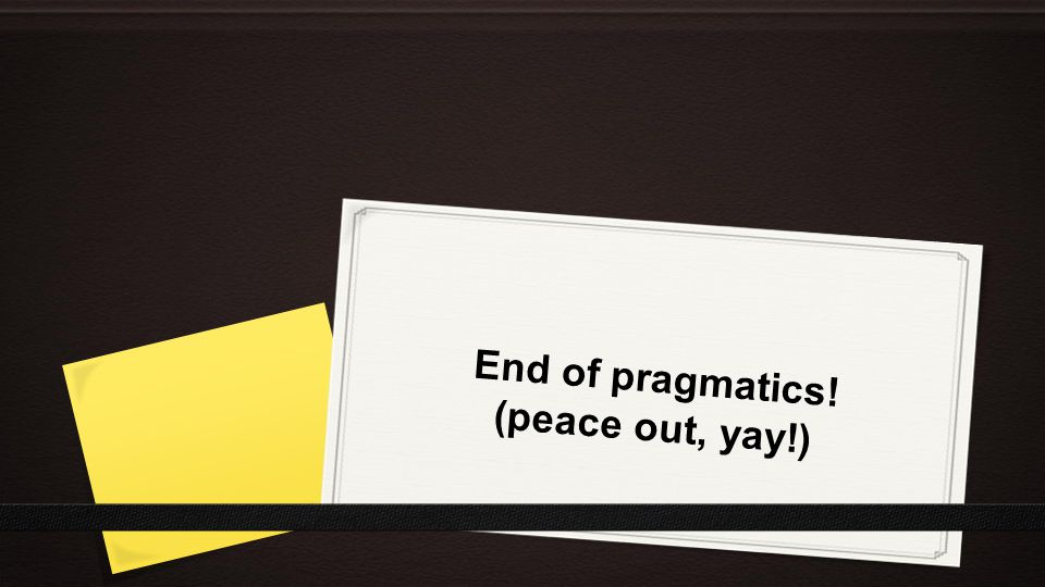 End of pragmatics! (peace out, yay!)