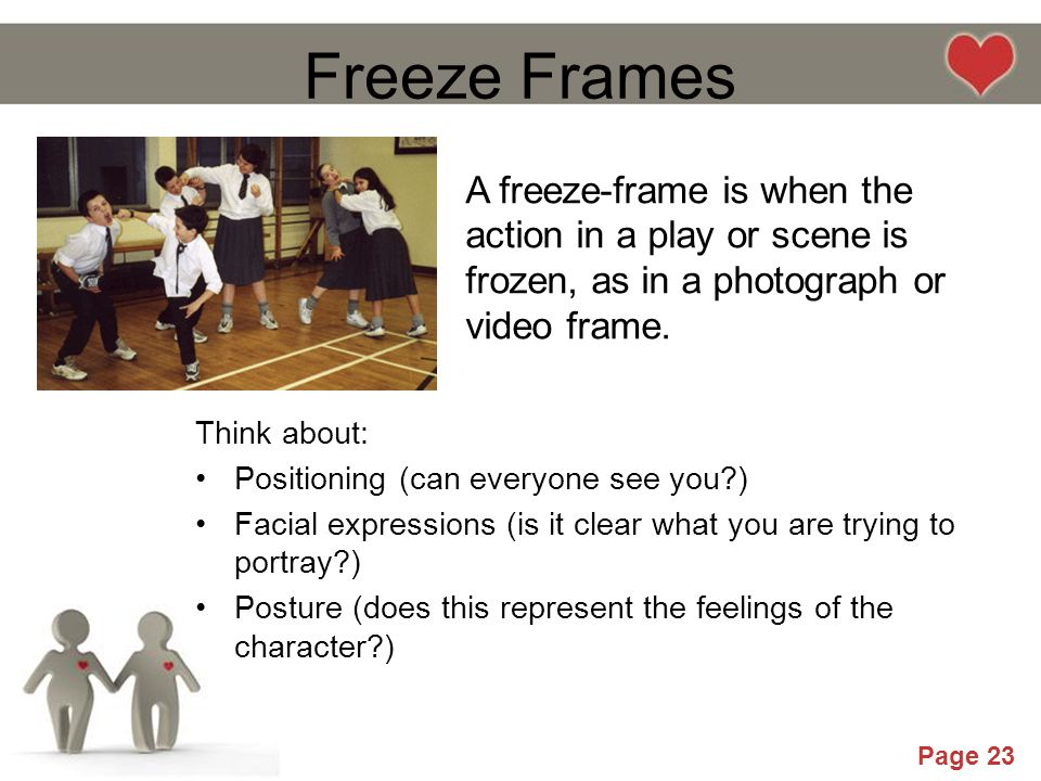 Freeze Frames A freeze-frame is when the action in a play or scene is frozen, as in a photograph or video frame.