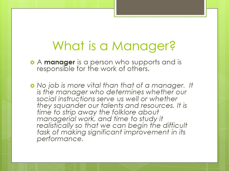 What is a Manager A manager is a person who supports and is responsible for the work of others.