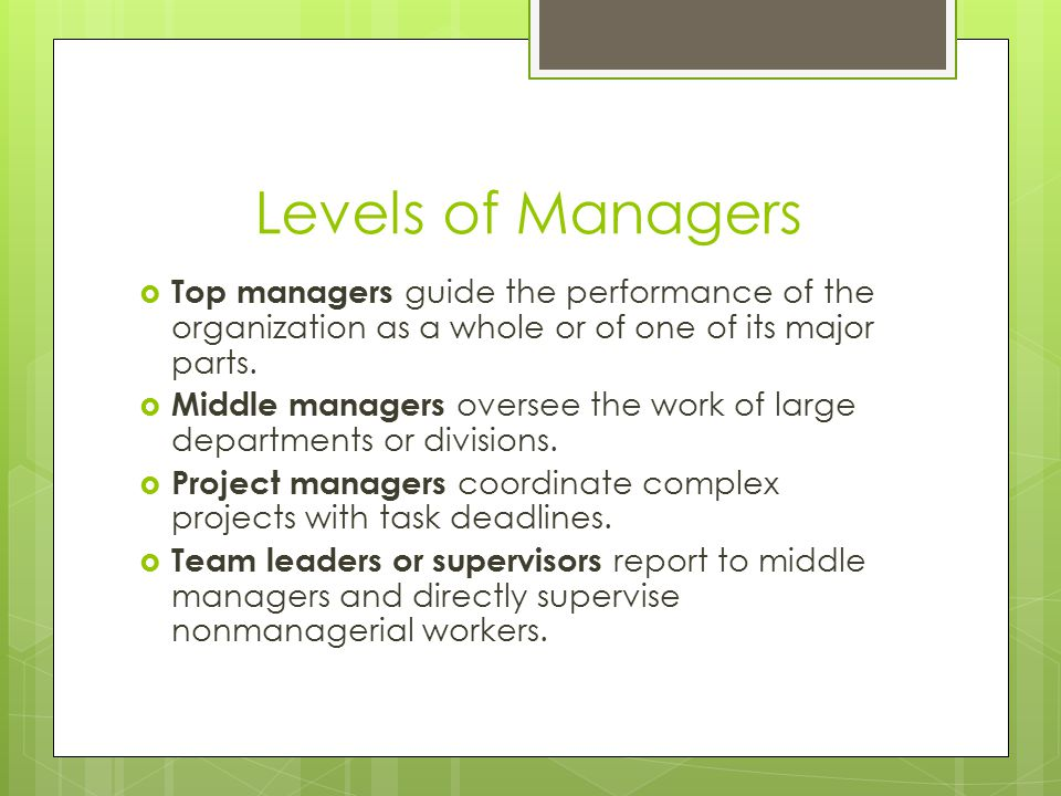 Levels of Managers Top managers guide the performance of the organization as a whole or of one of its major parts.