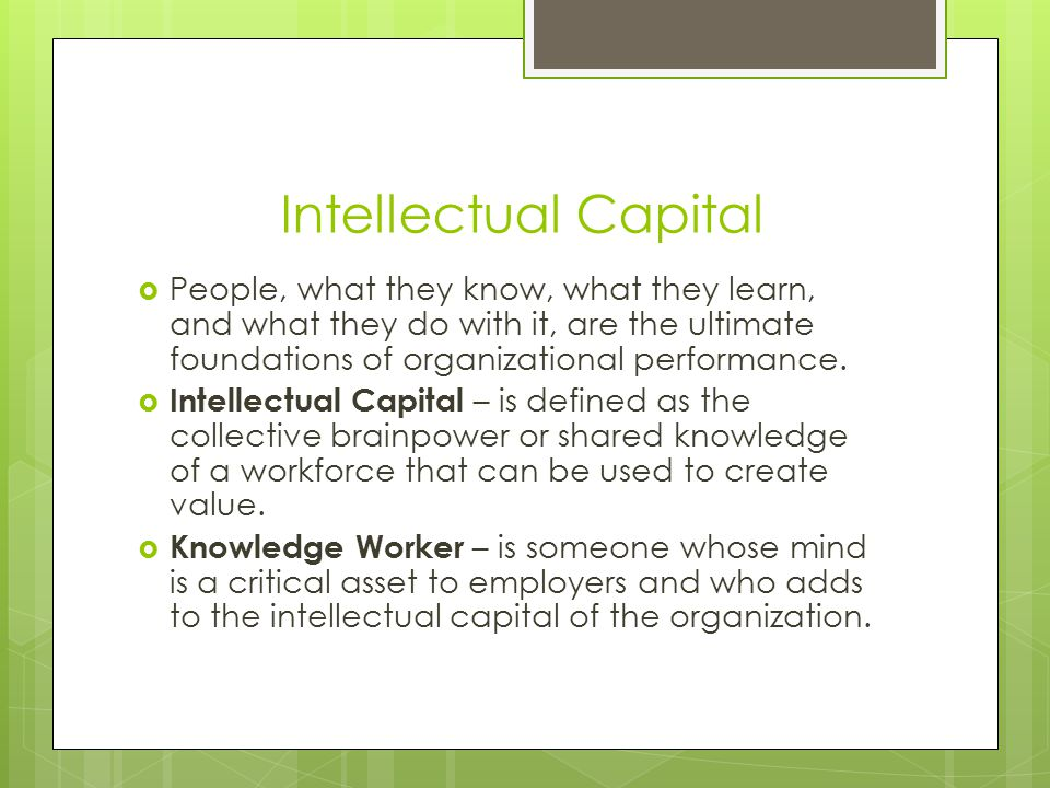 Intellectual Capital People, what they know, what they learn, and what they do with it, are the ultimate foundations of organizational performance.