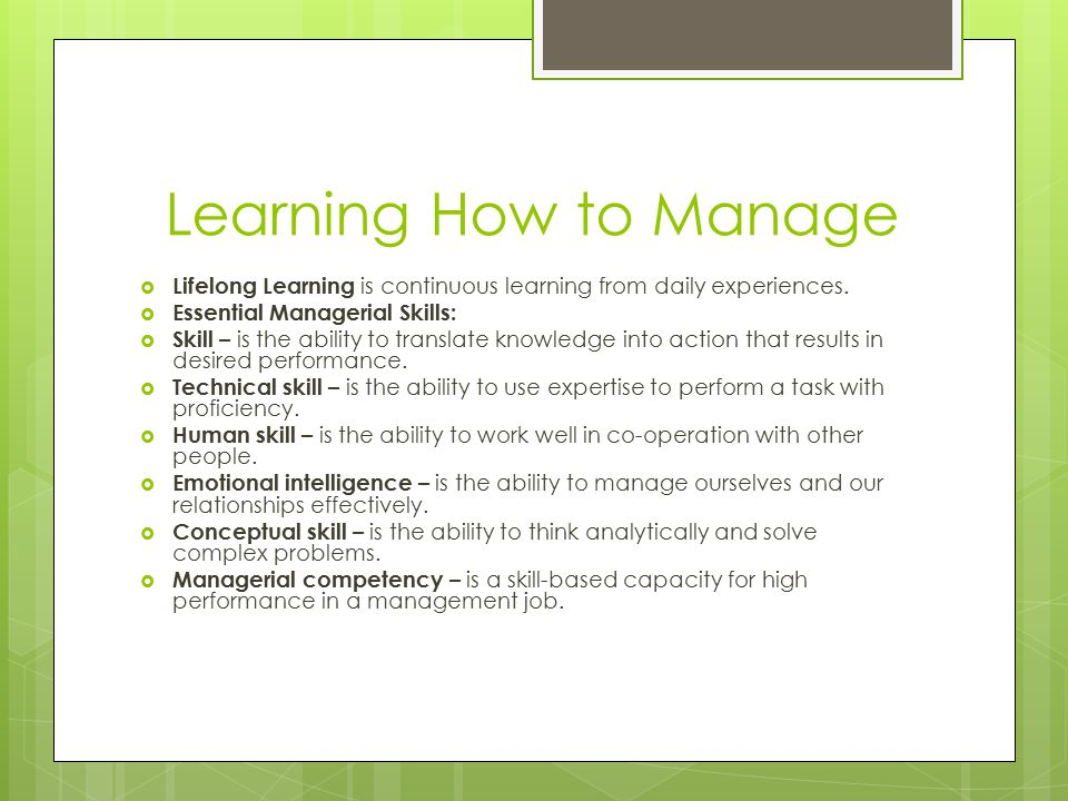 Learning How to Manage Lifelong Learning is continuous learning from daily experiences. Essential Managerial Skills: