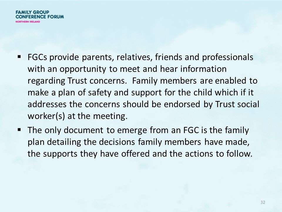 FGCs provide parents, relatives, friends and professionals with an opportunity to meet and hear information regarding Trust concerns. Family members are enabled to make a plan of safety and support for the child which if it addresses the concerns should be endorsed by Trust social worker(s) at the meeting.