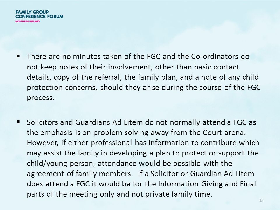 There are no minutes taken of the FGC and the Co-ordinators do not keep notes of their involvement, other than basic contact details, copy of the referral, the family plan, and a note of any child protection concerns, should they arise during the course of the FGC process.