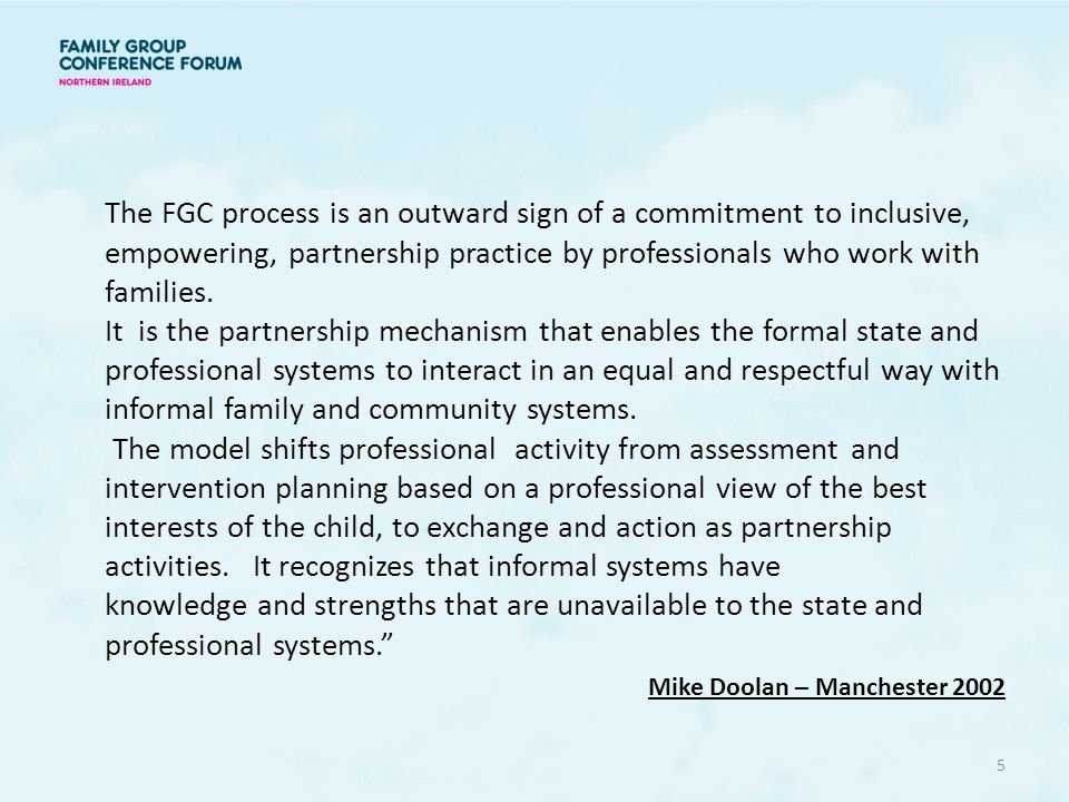 The FGC process is an outward sign of a commitment to inclusive, empowering, partnership practice by professionals who work with families. It is the partnership mechanism that enables the formal state and professional systems to interact in an equal and respectful way with informal family and community systems. The model shifts professional activity from assessment and intervention planning based on a professional view of the best interests of the child, to exchange and action as partnership activities. It recognizes that informal systems have knowledge and strengths that are unavailable to the state and professional systems.
