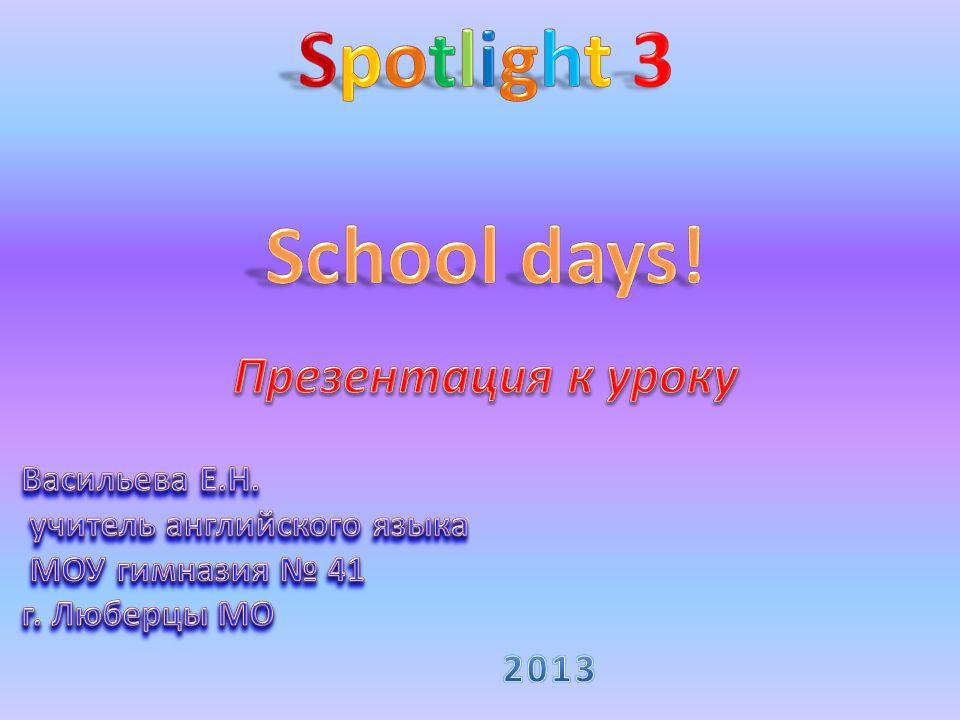 School days! Spotlight 3 2013 Презентация к уроку Васильева Е.Н.