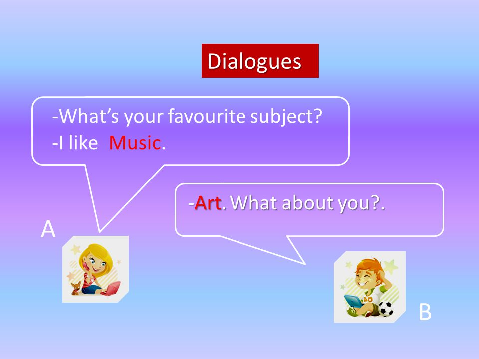 A B Dialogues -What's your favourite subject -I like Music. -Art.