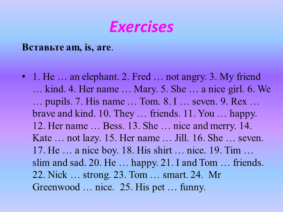 Exercises Вставьте am, is, are.