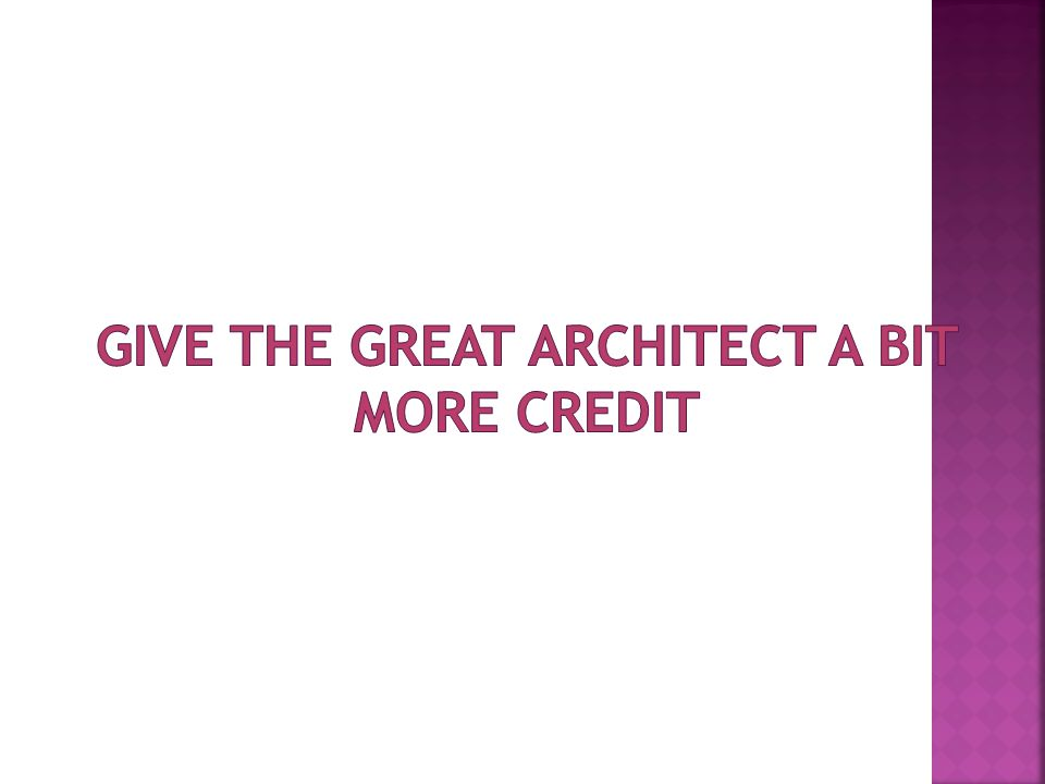 Give the Great Architect a bit more credit