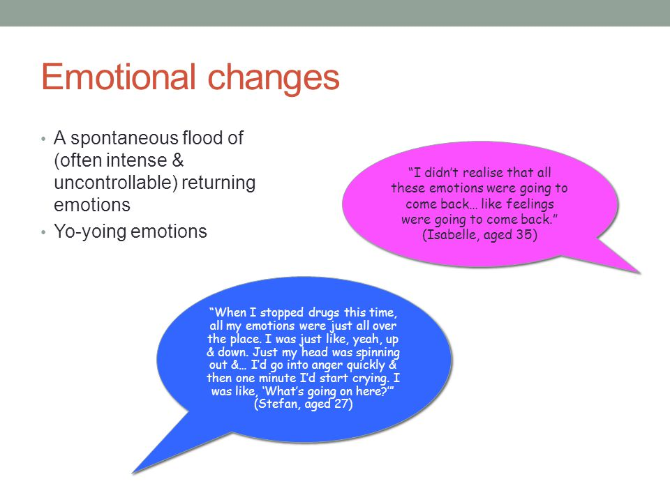 Emotional changes A spontaneous flood of (often intense & uncontrollable) returning emotions. Yo-yoing emotions.