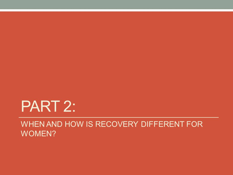 Part 2: WHEN AND HOW IS RECOVERY DIFFERENT FOR WOMEN