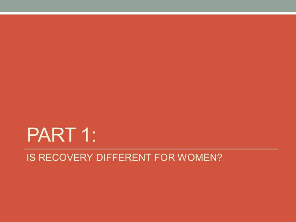 Part 1: IS RECOVERY DIFFERENT FOR WOMEN