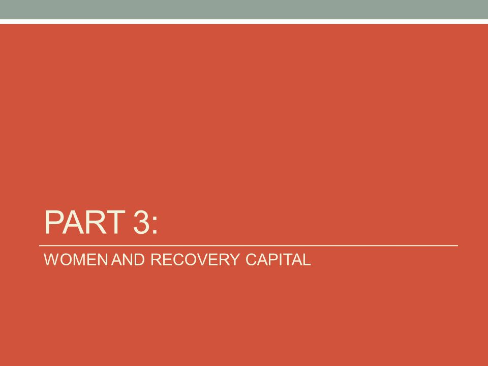 Part 3: WOMEN AND RECOVERY CAPITAL
