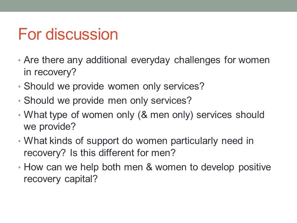 For discussion Are there any additional everyday challenges for women in recovery Should we provide women only services