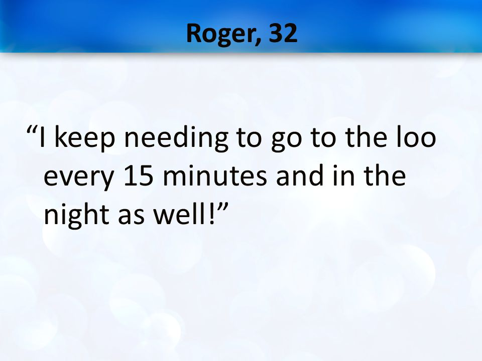 Roger, 32 I keep needing to go to the loo every 15 minutes and in the night as well!