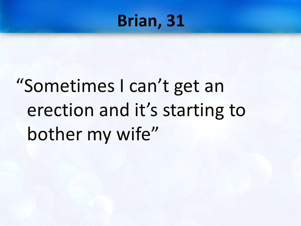 Brian, 31 Sometimes I can't get an erection and it's starting to bother my wife