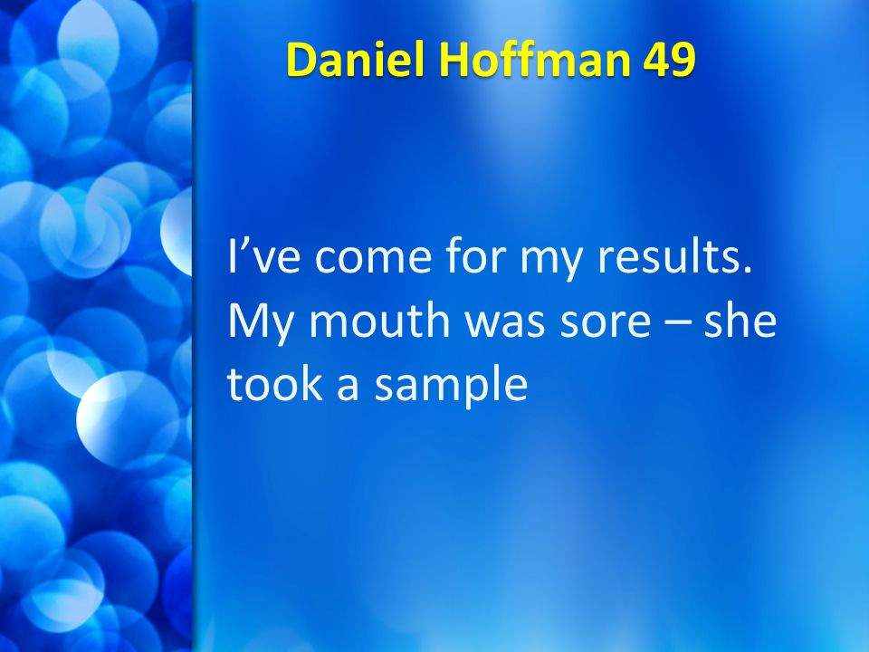 Daniel Hoffman 49 I've come for my results. My mouth was sore – she took a sample