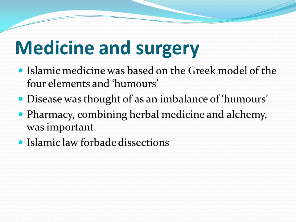 Medicine and surgery Islamic medicine was based on the Greek model of the four elements and 'humours'