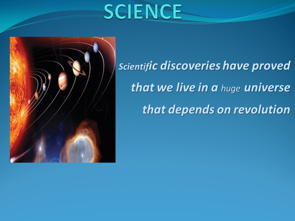 SCIENCE Scientific discoveries have proved that we live in a huge universe that depends on revolution.