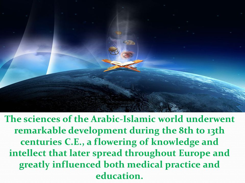 The sciences of the Arabic-Islamic world underwent remarkable development during the 8th to 13th centuries C.E., a flowering of knowledge and intellect that later spread throughout Europe and greatly influenced both medical practice and education.